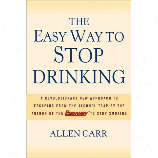 The Easy Way To Stop Drinking: A Revolutionary New Approach To Escaping From Teh Alcohol Trap