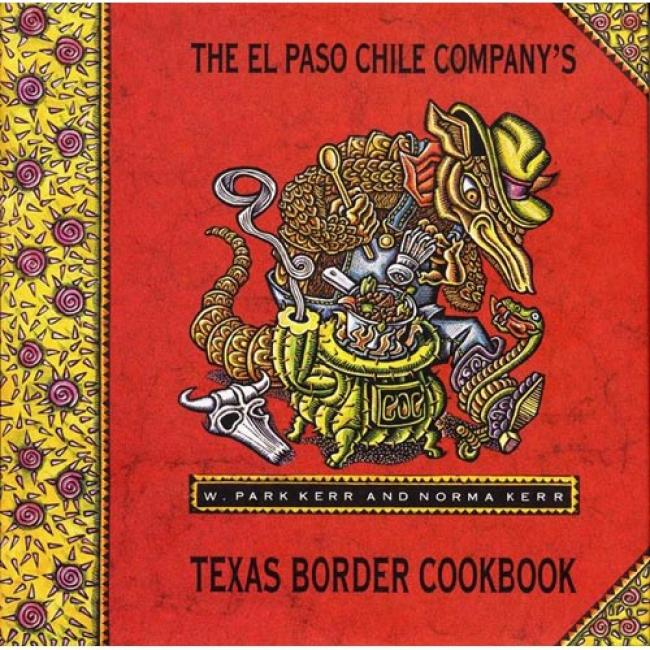 The El Paso Chile Company's Txeas Border Cookbook: Home Cooking From Rio Grande Native land By W. Park Kerr, Isbn 0688109411