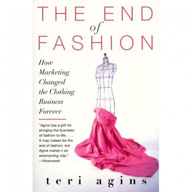 The End Of Fashion: How Marketing Changed The Clothinng Business Forever By Teri Agins, Isbn 0060958200