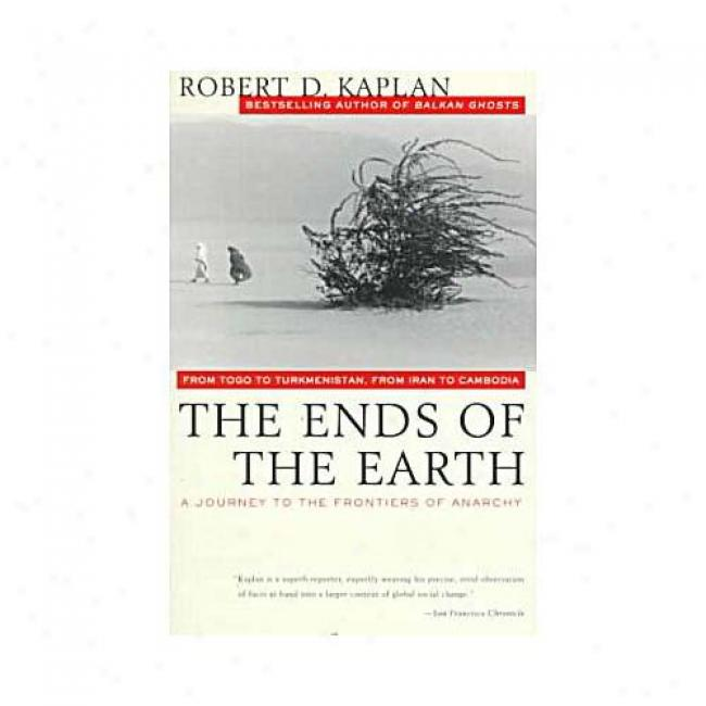 The Ends Of The Earth: From Togo To Turkmenistan, From Iran To Cambodia-a- Journey To The Frontiefs Of Anarchy By Robert Kaplan, Isbn 0679751238