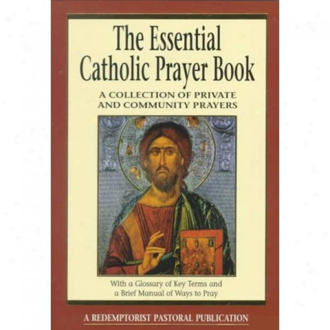 The Essential Catholic Prayer Book: A Collection Of Private And Community Prayers: With A Glossary Of Key Terms And A Brief Manual Of Ways To Commune with God By Judy Bauer, Isbn 076480488x