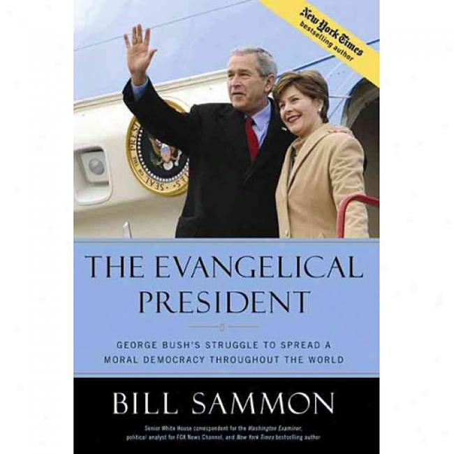 The Evangelical President: George Bush's Struggle To Spread A Mora1 Democracy Throughout The World