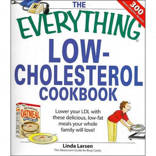 The Everything Low-cholesterol Cookbook: Lower Your Ldl With These Delicious, Low-fat Meals Your Whole Family Will Love!
