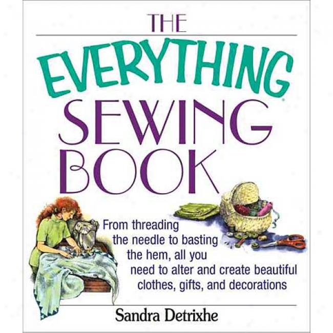 The Everything Sewing Bok: From Threading The Needle To Basting The Hem, All You Need To Alter And Create Beautiful Clothes, Gifts, And Decoratio