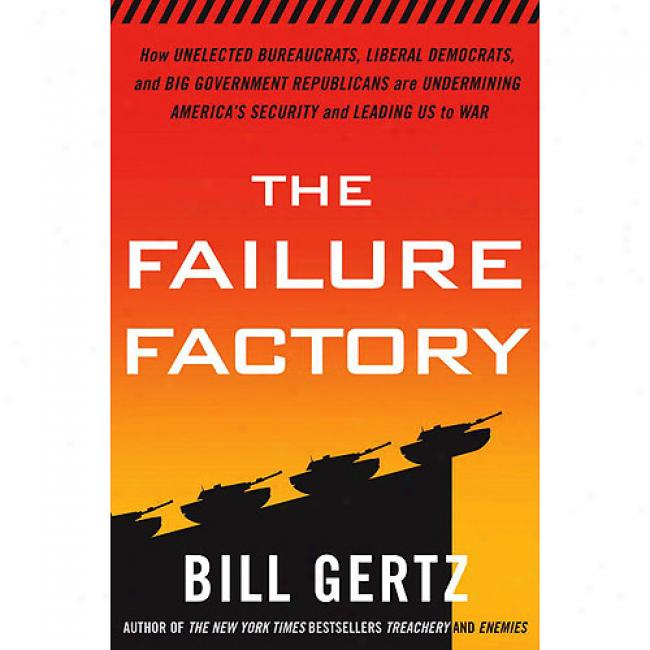 The Failure Factory: How Unelected Bureaucrats, Liberal Democrats, And Big-government Republicans Are Undermining America's Security And Le