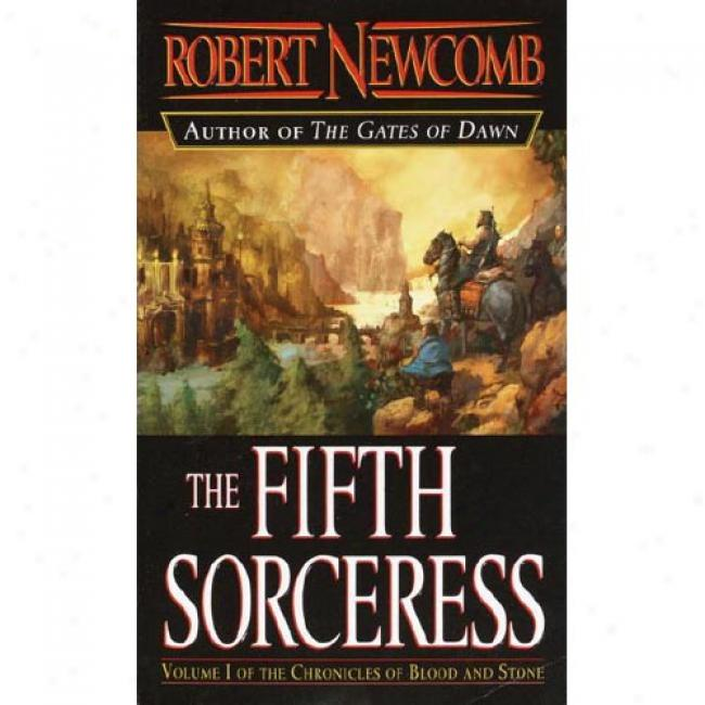 The Fifth Sorceress: Volume I Of The Chronicles Of Blood And Stone By Robert Newcomb, Isbn 0345448936