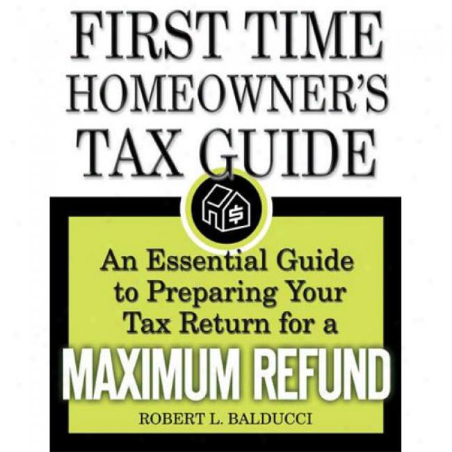 The First-time Homeowner's Tax Clew: One Essential Guide To Preparing Your Tax Return In favor of A Maximum Refund
