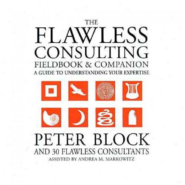 The Flawless Consulting Fieldbook And Companion: A Guide Unrerstanding Your Expertise By Peter Block, Isbn 0787948047