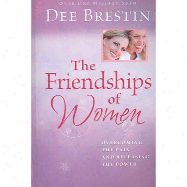 The Friendships Of Women: Overcoming The Disquiet And Releasing The Power