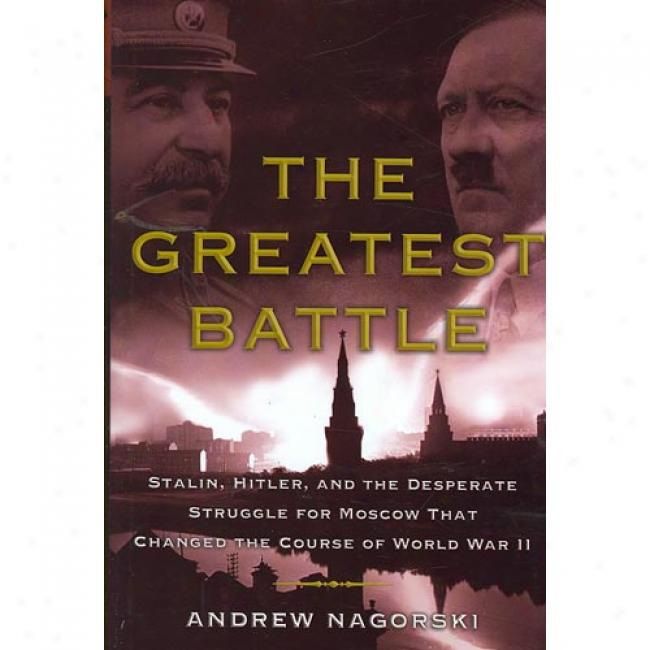 The Greatest Battle: Stalin, Hitler, And The Desperate StruggleF or Moscow That Chaned The Course Of World War Ii