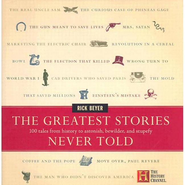 The Greatest Stories Never Told: 100 Tales From History To Astonish, Perplex, And Stupefy By Stack Beyer, Isbn 0060014016