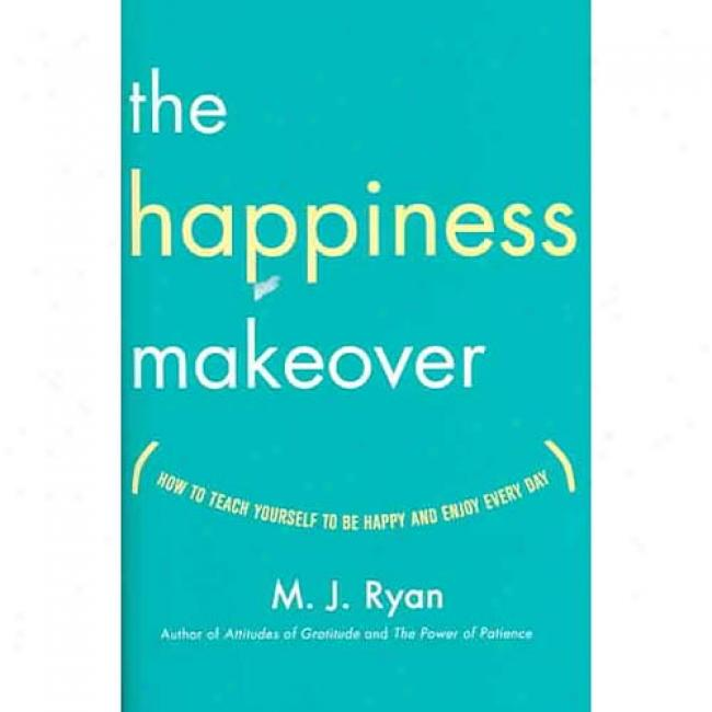 The Happineess Makeover: How To Teach Yourself To Be Happy And Enjoy Every Day