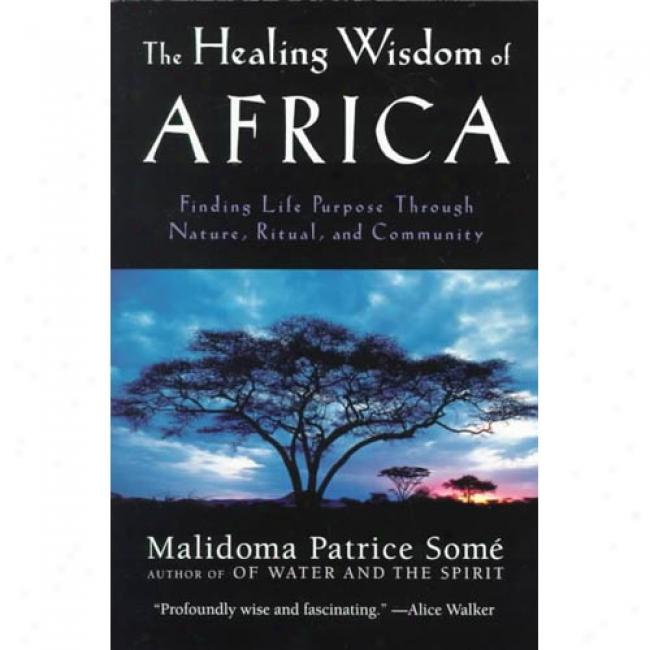 The Healing Wisdom Of Africa: Finding Life Purpose Through Nature, Liturgy, And Community By Malidoma Patrice Some, Isbn 087477991x