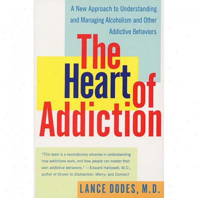 The Heart Of Addiction: A New Approach To Understanding And Managing Alcoholism And Other Addictive Behaviors By Lance M. Dodes, Isbn 0060958030