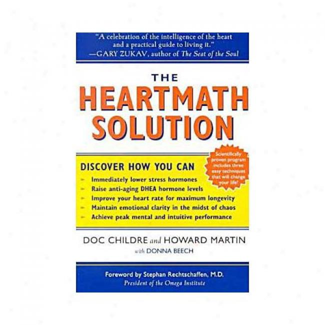 The Heartmath Soluution: The Institute Of Heartmath's Revolutionary Program For Attractive The Power Of The Heart's Intelligence By Doc Childre, Isbn 006251606x