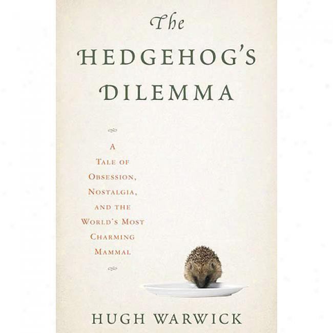The Hedgehog's Dilemma: A Tal Of Obsession, Nostalgia, And The World's Most Charming Mwmmal