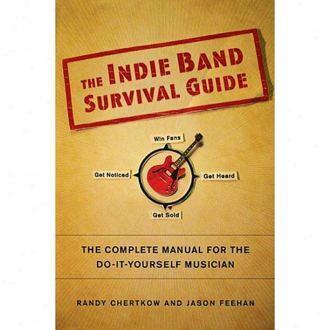 The Indie Band Survival Guide: The Complete Manual For The Do-it-yourself Musician