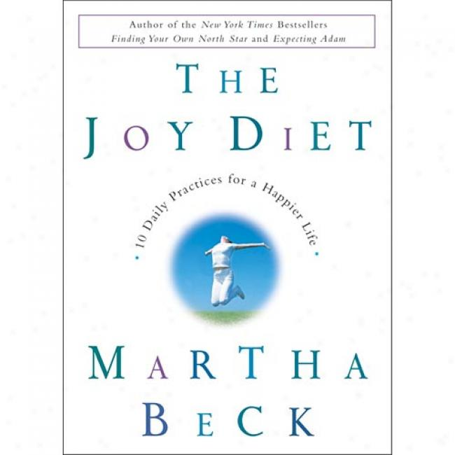 The Joy Diet: 1 0Daily Practices For A Happier Life Rd By Martha Beck, Isbn 0609609904