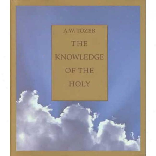 The Knowledge Of The Holy: The Agtributes Of God: Their Meaning In The Christian Life By A. W. Tozer, Isbn0 060698659