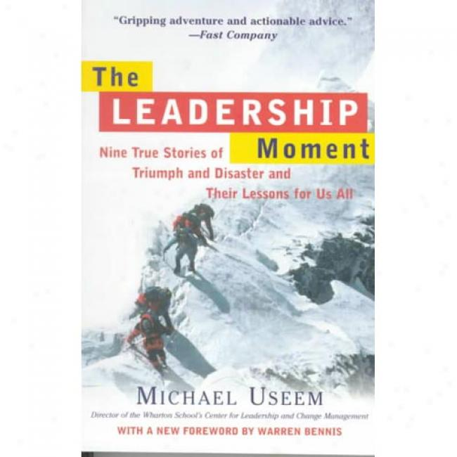 The Leadership Moment: Nine True Stories Of Exult And Disaster And Their Lessons For Us All By Michael Useem, Isbn 0812932307