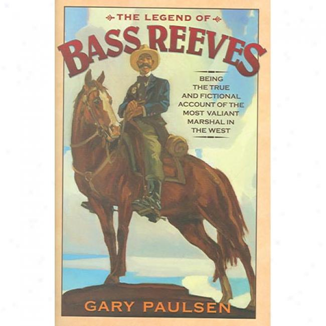 The Legend Of Bass Reeves: Being Ths True And Fictional Account Of The Most Valiant Marshal In The West
