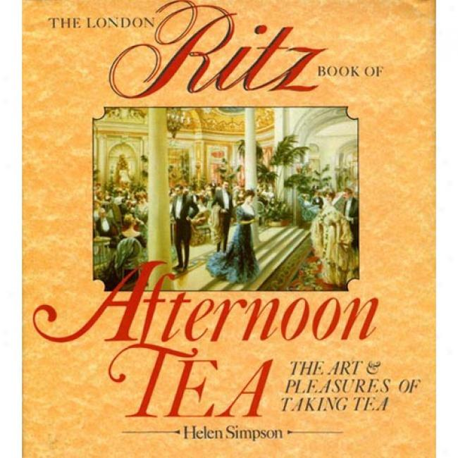 The London Ritz Book Of Afternoon Tea: The Art And Pleasure Of Taking Tea By Helen Simpson, Isbn 0877958238