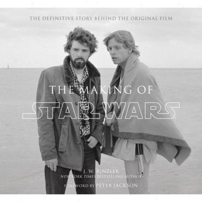 The Making Of Star Wars: The Definitive Story Behind The Original Film: Based On The Lost Interviews From The Official Lucasfilm Archives