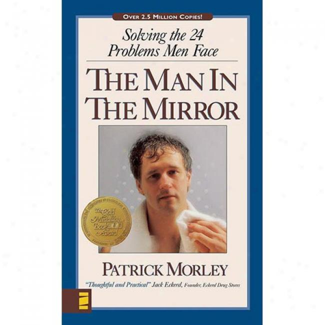 The Man In The Mirror: Solving The 24 Problems Men Face By Patrick Morley, Isbn 031023493x