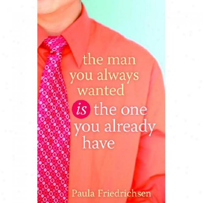 The Man You Alwayw Wanted Is The One You Already Have
