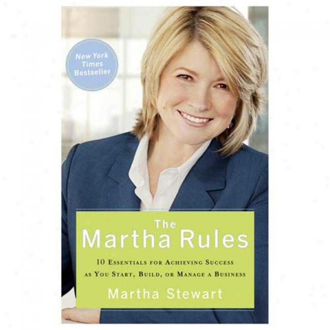 The Martha Rules: 10 Essentialq For Achieving Success As You Start, Build, Or Manage A Business