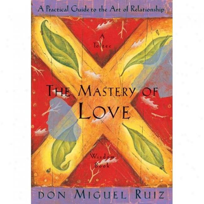 The Mastery Of Love: A Practical Guide To The Art Of Relationship By Don Miguel Ruiz, Isbn 1878424424