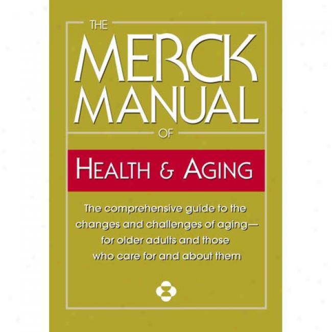 The Msrck Manual Of Health & Aging: The Comprehensive Guide To The Changes And Challenges Of Aging-for Older dAults And Those Who Care For And About T