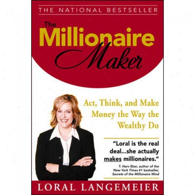 The Millionaire Maker: Behave, Think, And Make Money The Way The Wealthy Act