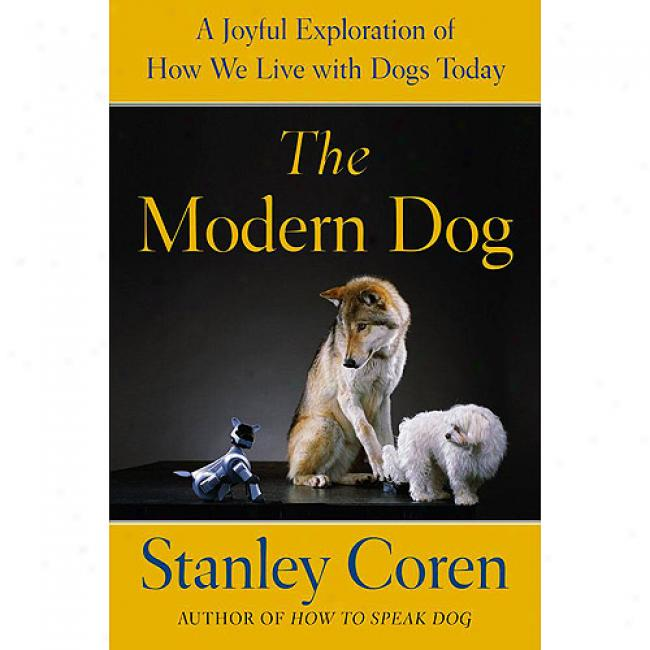 The Modern Dog: A Joyfil Exploration Of How We Live Upon Dogs Today
