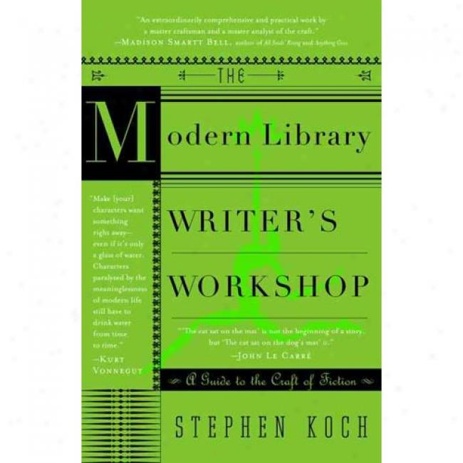 The Modern Library Writer's Workshop: A Guide To The Craft Of Fiction By Stephen Koch, Isbn 0375755586