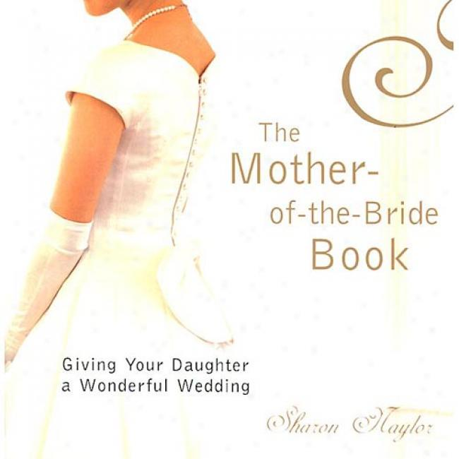 The Mother-of-thr-bride Book: Giving Your Daughter A Wonderful Wedding By Sharon Naylor, Isbn 0806521864
