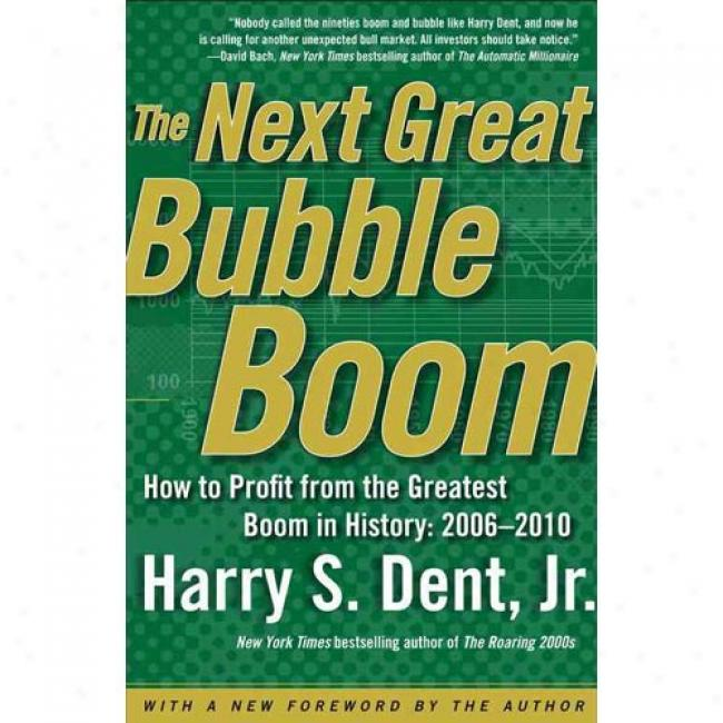 Tue Next Great Bubble Boom: How To Profit From The Greatest Boom In History: 2006-2010