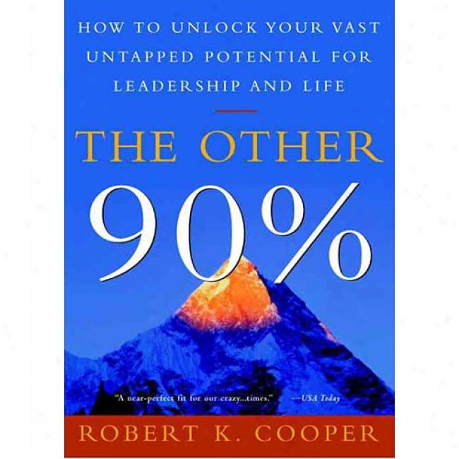 The Other 90%: How To Unlock Your Vast Untapped Potenital For Leadership And Life By Robert K. Cooper, Isbn 060980880x