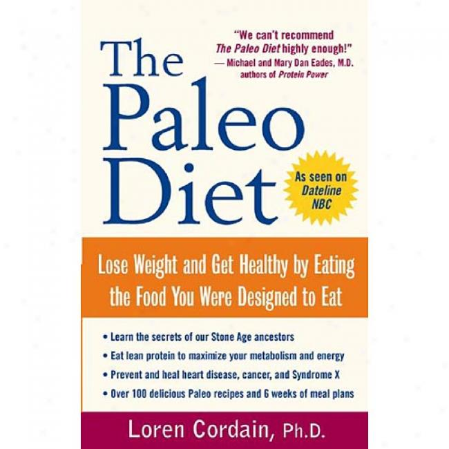 The Paleo Diet: Lose Weight And Get Healthy By Eating The Food You Were Designed To Eat By Loren Cordain, Isbn 0471267554
