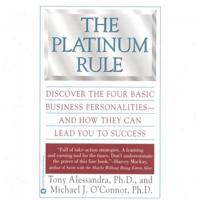 The Platium Rule: Discover The Four Basic Businesss Personalities And How They Can Lead You To Success By Michael J. C'connor, Isbn 0446673439