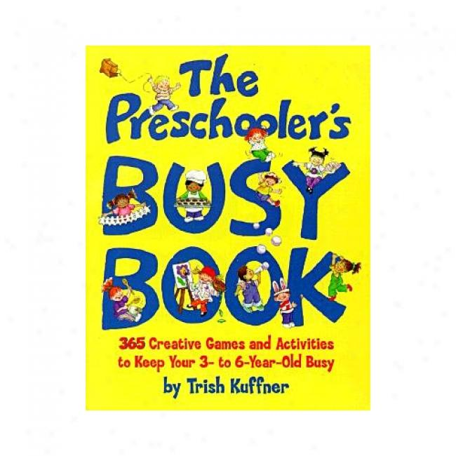 The Preschooler's Busy Book: 365 Creative Games And Activities To Keep Your 3- To 6-year-old Busy By Trish Kuffner, Isbn 0671316338