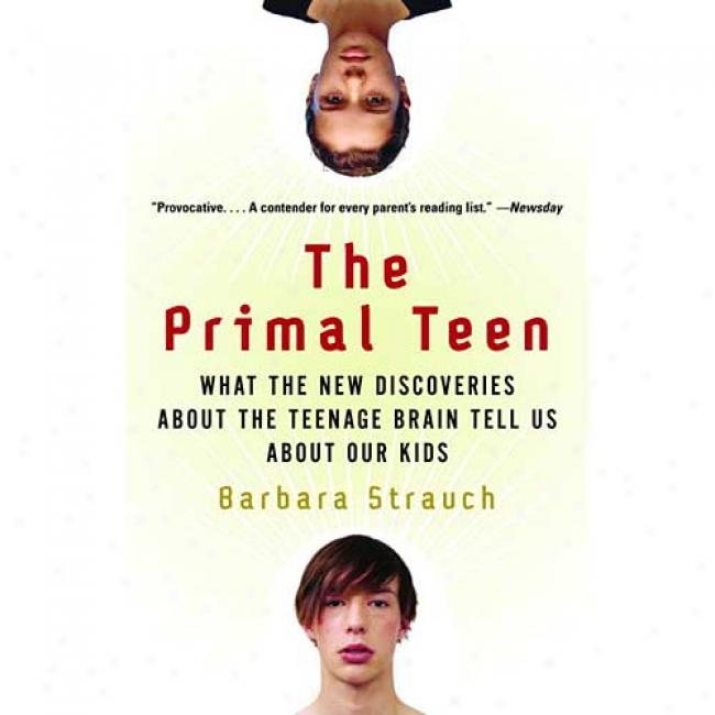 The Primal Teen: What The New Discoveries About The Teenage Brain Relate Us About Our Kids