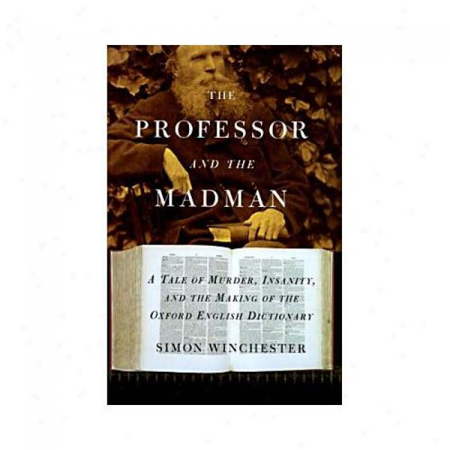 The Professor And The Madman: A Tlae Of Murder, Insanity, And The Making Of Oxford English Dictionary By Simon Winchester, Isbn 0060175966