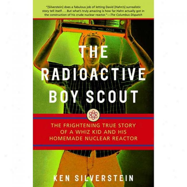 The Radioactive Boy Sdout: The Frightening True Anecdote Of A Whiz Kid And His Homemade Nuclear Reactor