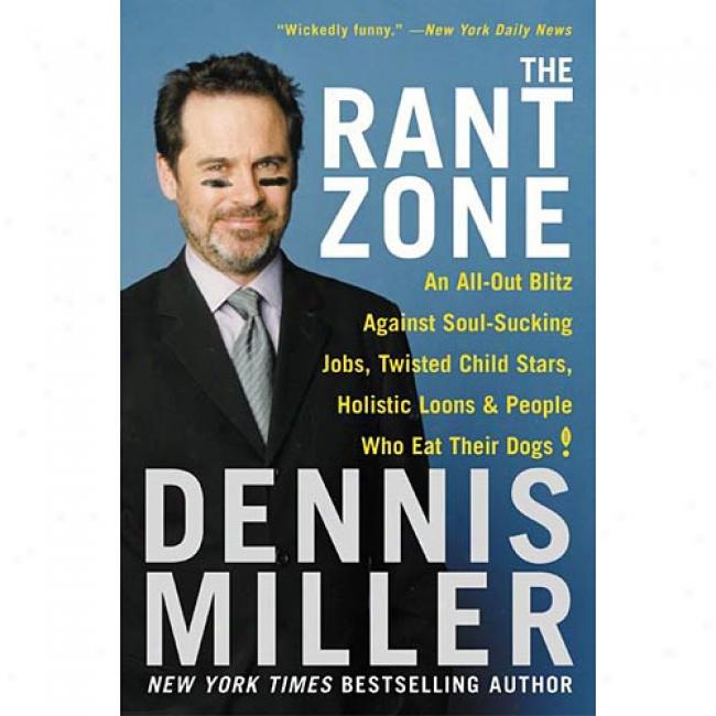 The Rant Zone: An All-out Blitz Against Soul-sucking Jobs, Twisted Child Stars, Holistic Loons, And People Who Eat Their Dogs! By Dennis Miller, Isbn 0060505370