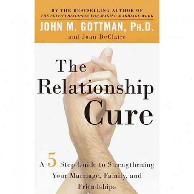 The Relationship Cure: A Five-step Guide To Strengthening Your Matriage, Family, And Friendships By John M. Gotman, Isbn 0609809539