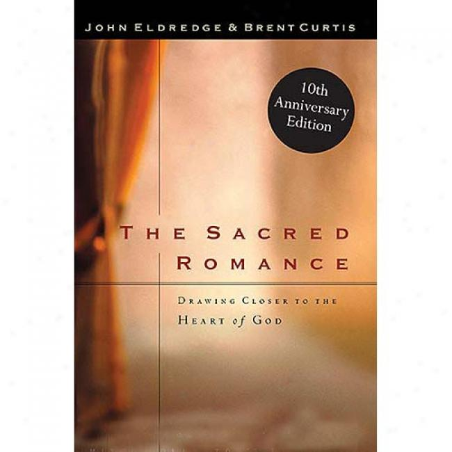 The Sacred Romance: Drawing Closer To The Heart Of God By John Eldredge, Isbn 0785267239