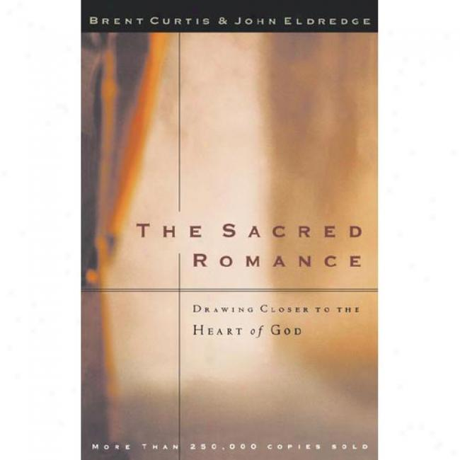 The Sacred Romance: Drawing Closer To The Heart Of God By Brent Curtis, Isbn 0785273425