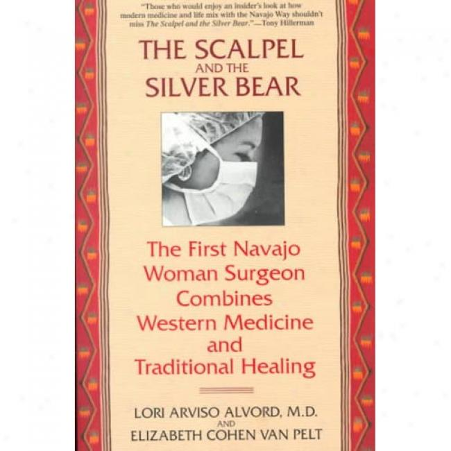 The Scalpel And The Silver Bear: The First Navajo Woman Surgeon Combines Western Medicine And Traditional Healing By Lori Arviso Alvord, Isbn 0553378007