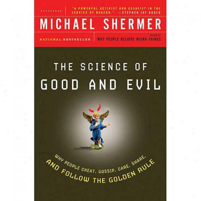 The Scienc Of Good And Evil: Why People Cheat, Gossip, Care, Share, And Follow The Golden Rule